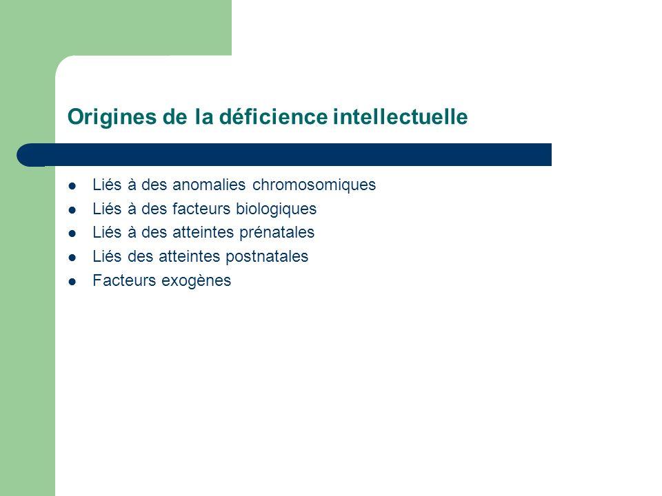 Origines de la déficience intellectuelle Liés à des anomalies chromosomiques Liés à des facteurs biologiques Liés à des atteintes prénatales Liés des