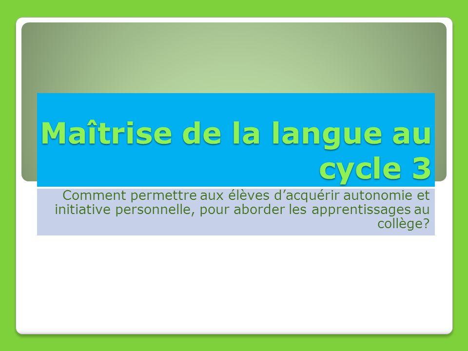 Maîtrise de la langue au cycle 3 Comment permettre aux élèves dacquérir autonomie et initiative personnelle, pour aborder les apprentissages au collèg