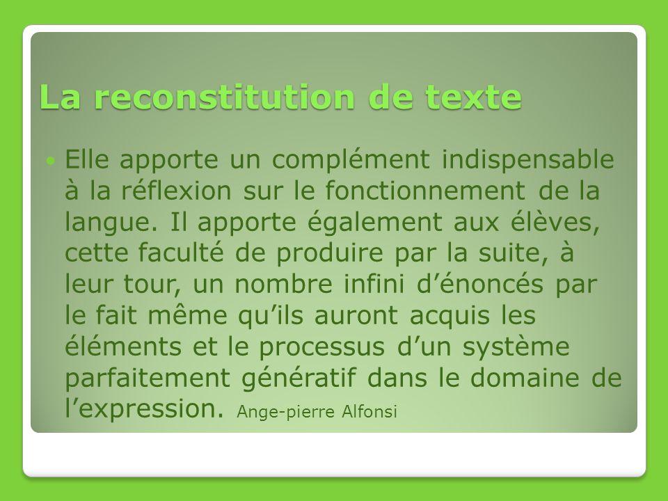La reconstitution de texte Elle apporte un complément indispensable à la réflexion sur le fonctionnement de la langue. Il apporte également aux élèves