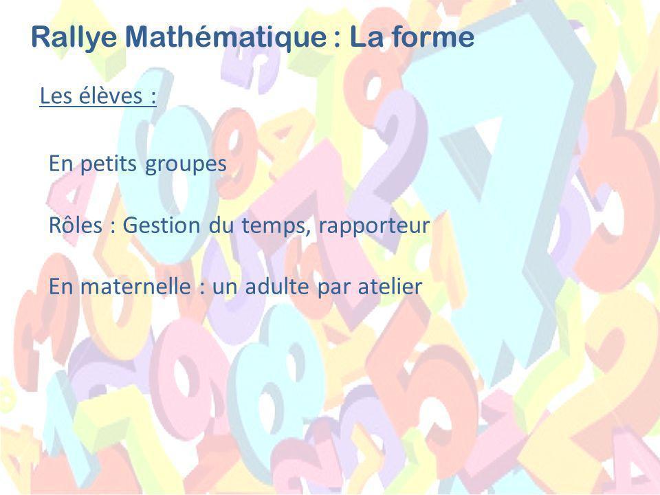 Les élèves : Rallye Mathématique : La forme En petits groupes Rôles : Gestion du temps, rapporteur En maternelle : un adulte par atelier