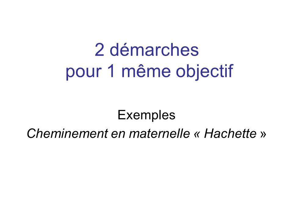 2 démarches pour 1 même objectif Exemples Cheminement en maternelle « Hachette »