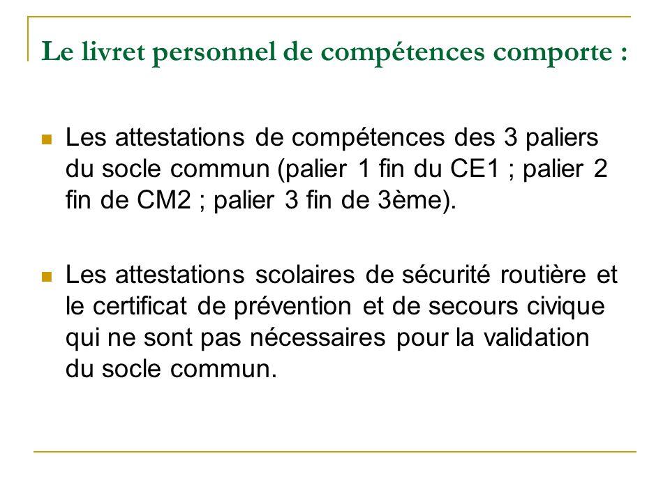 Le livret personnel de compétences comporte : Les attestations de compétences des 3 paliers du socle commun (palier 1 fin du CE1 ; palier 2 fin de CM2 ; palier 3 fin de 3ème).