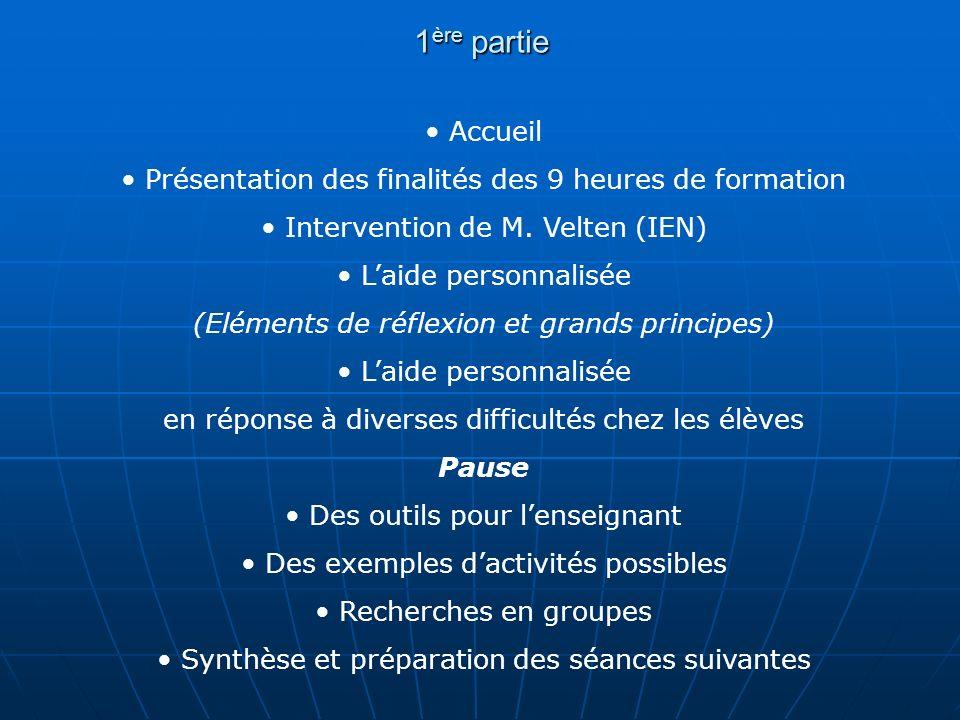1 ère partie Accueil Présentation des finalités des 9 heures de formation Intervention de M. Velten (IEN) Laide personnalisée (Eléments de réflexion e