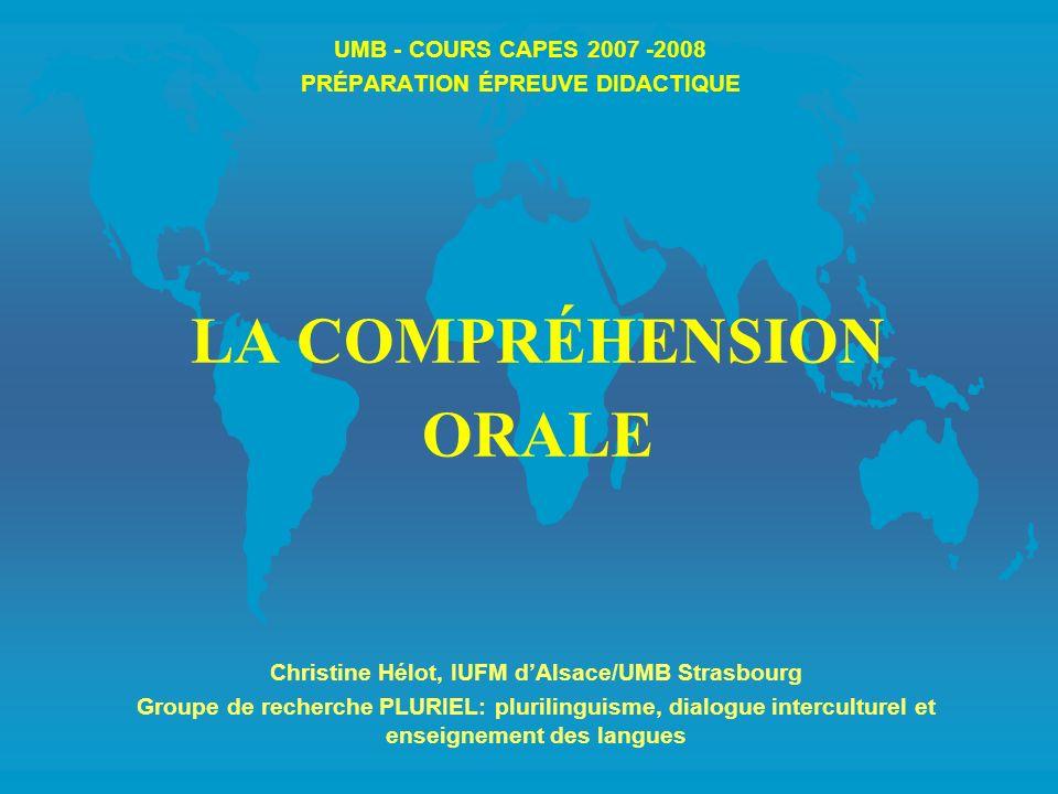 UMB - COURS CAPES 2007 -2008 PRÉPARATION ÉPREUVE DIDACTIQUE LA COMPRÉHENSION ORALE Christine Hélot, IUFM dAlsace/UMB Strasbourg Groupe de recherche PL