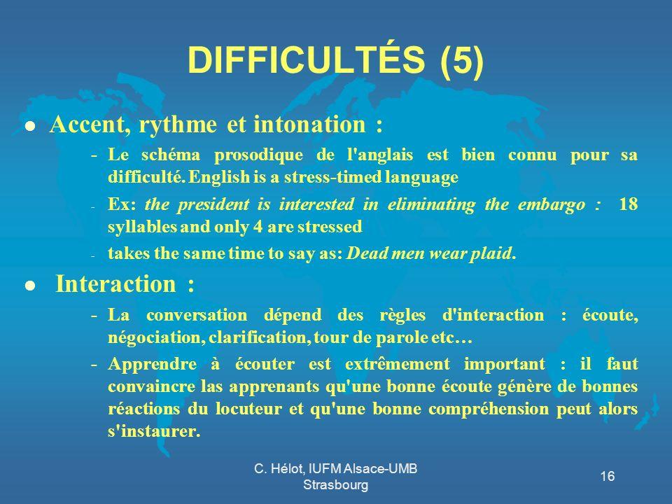 C. Hélot, IUFM Alsace-UMB Strasbourg 16 DIFFICULTÉS (5) l Accent, rythme et intonation : -Le schéma prosodique de l'anglais est bien connu pour sa dif