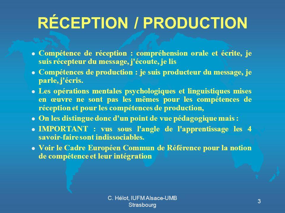 C. Hélot, IUFM Alsace-UMB Strasbourg 3 RÉCEPTION / PRODUCTION l Compétence de réception : compréhension orale et écrite, je suis récepteur du message,