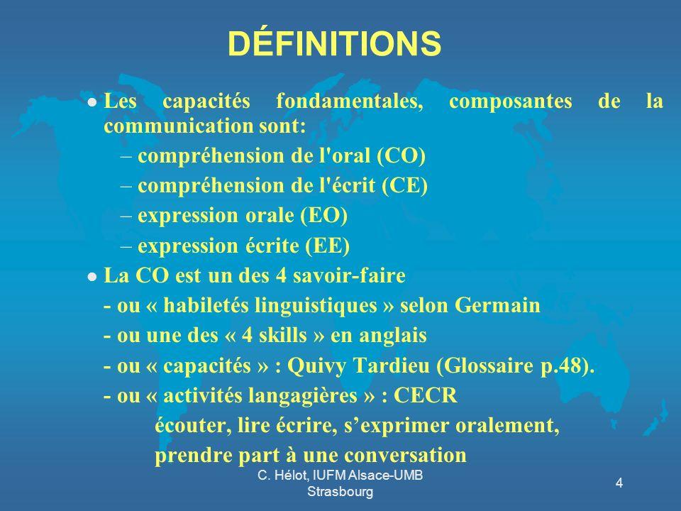 C. Hélot, IUFM Alsace-UMB Strasbourg 4 DÉFINITIONS l Les capacités fondamentales, composantes de la communication sont: –compréhension de l'oral (CO)
