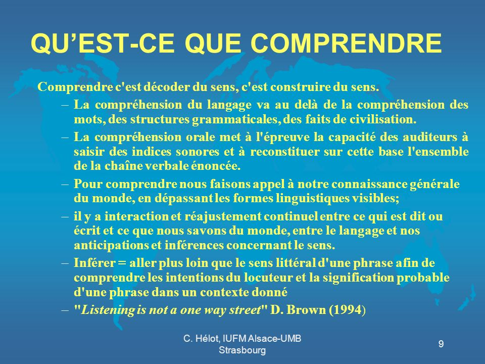 C. Hélot, IUFM Alsace-UMB Strasbourg 9 QUEST-CE QUE COMPRENDRE Comprendre c'est décoder du sens, c'est construire du sens. –La compréhension du langag