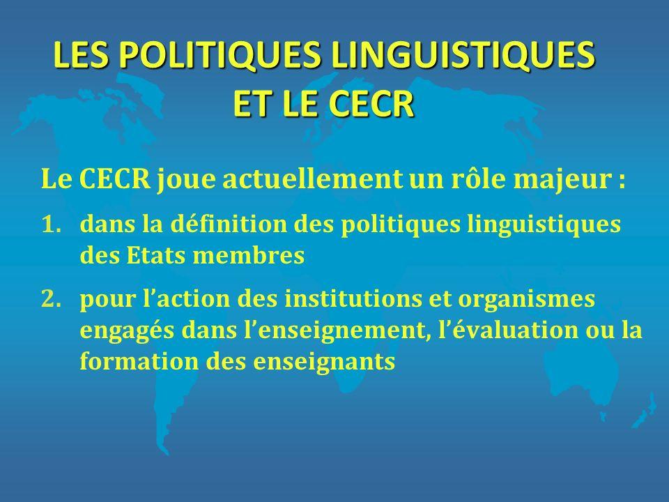LES POLITIQUES LINGUISTIQUES ET LE CECR Le CECR joue actuellement un rôle majeur : 1.dans la définition des politiques linguistiques des Etats membres