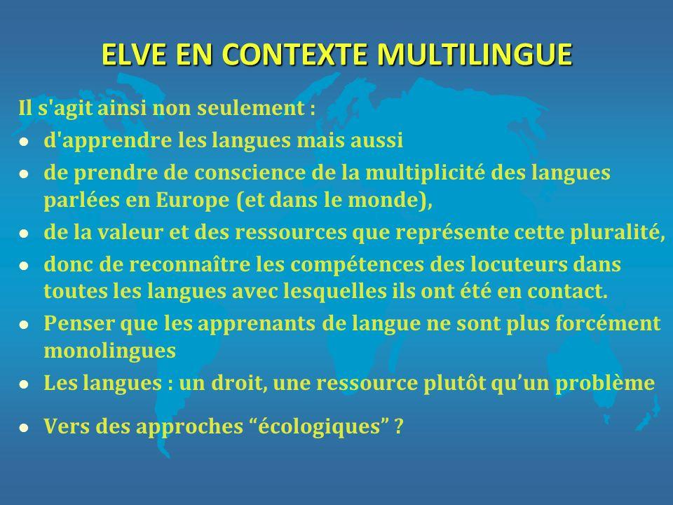 ELVE EN CONTEXTE MULTILINGUE Il s'agit ainsi non seulement : l d'apprendre les langues mais aussi l de prendre de conscience de la multiplicité des la
