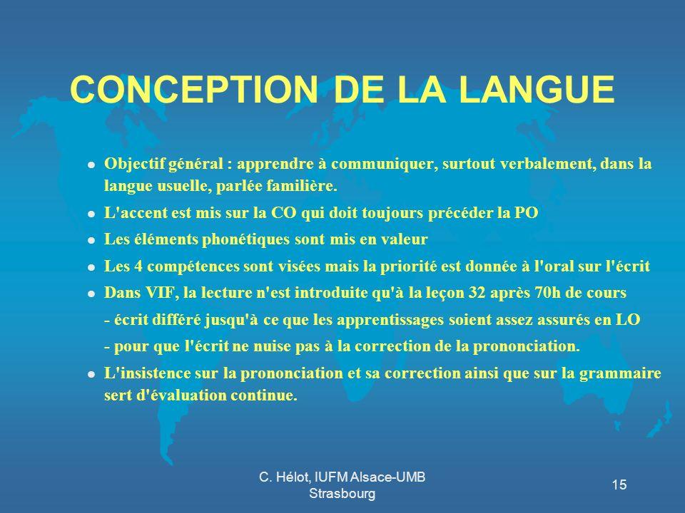 C. Hélot, IUFM Alsace-UMB Strasbourg 15 CONCEPTION DE LA LANGUE l Objectif général : apprendre à communiquer, surtout verbalement, dans la langue usue