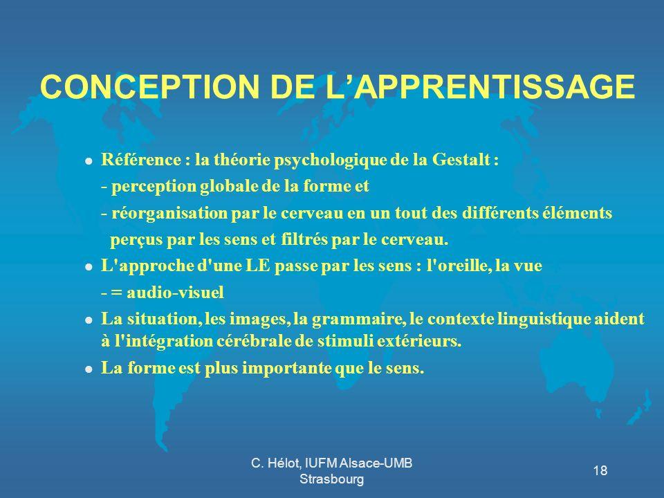 C. Hélot, IUFM Alsace-UMB Strasbourg 18 CONCEPTION DE LAPPRENTISSAGE l Référence : la théorie psychologique de la Gestalt : - perception globale de la