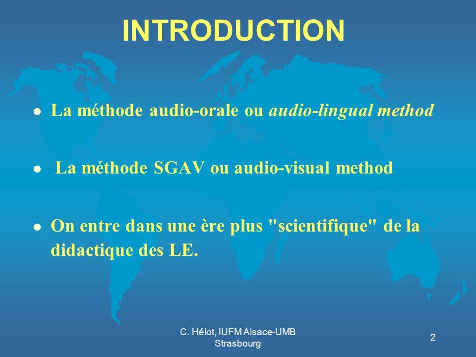 C. Hélot, IUFM Alsace-UMB Strasbourg 2 INTRODUCTION l La méthode audio-orale ou audio-lingual method l La méthode SGAV ou audio-visual method l On ent