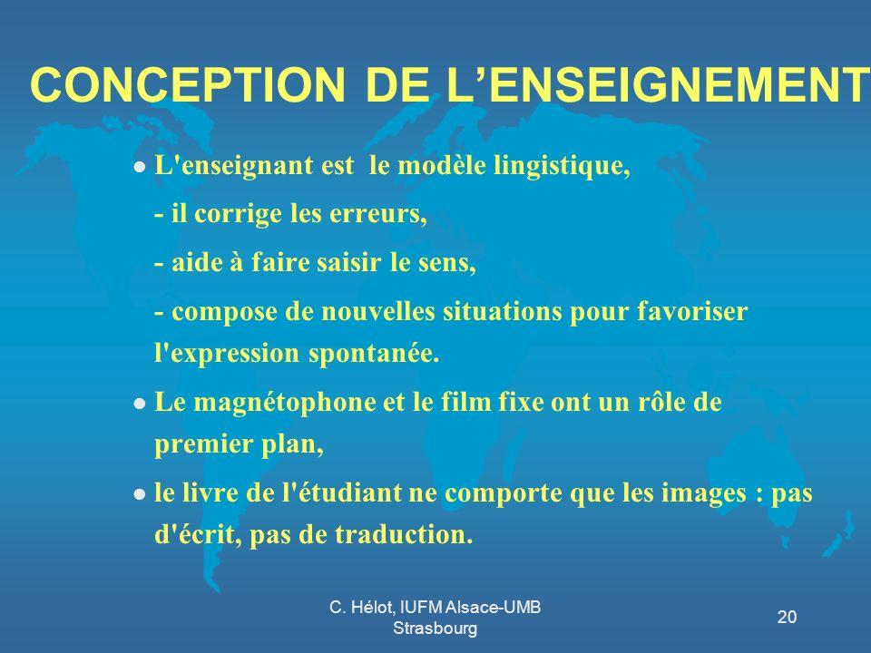 C. Hélot, IUFM Alsace-UMB Strasbourg 20 CONCEPTION DE LENSEIGNEMENT l L'enseignant est le modèle lingistique, - il corrige les erreurs, - aide à faire
