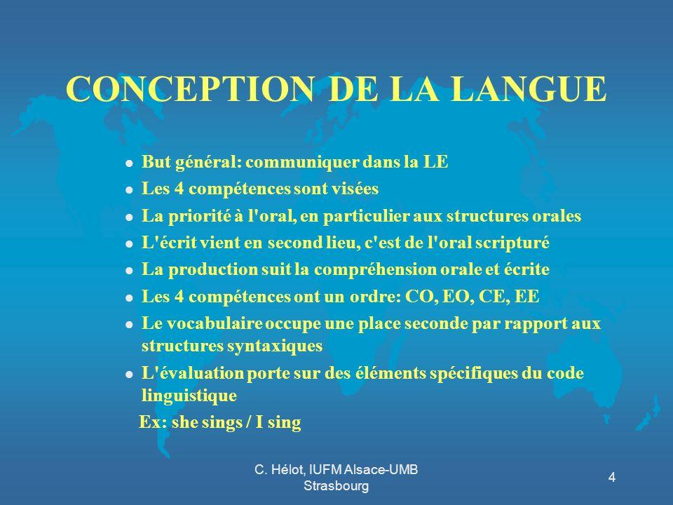 C. Hélot, IUFM Alsace-UMB Strasbourg 4 CONCEPTION DE LA LANGUE l But général: communiquer dans la LE l Les 4 compétences sont visées l La priorité à l