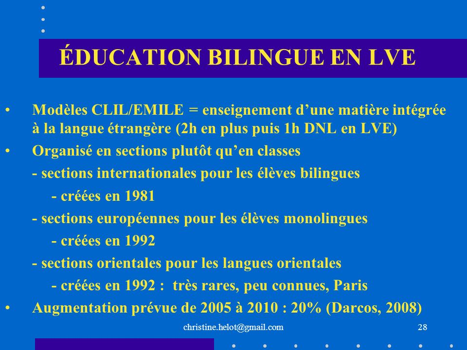 christine.helot@gmail.com ÉDUCATION BILINGUE EN LVE Modèles CLIL/EMILE = enseignement dune matière intégrée à la langue étrangère (2h en plus puis 1h