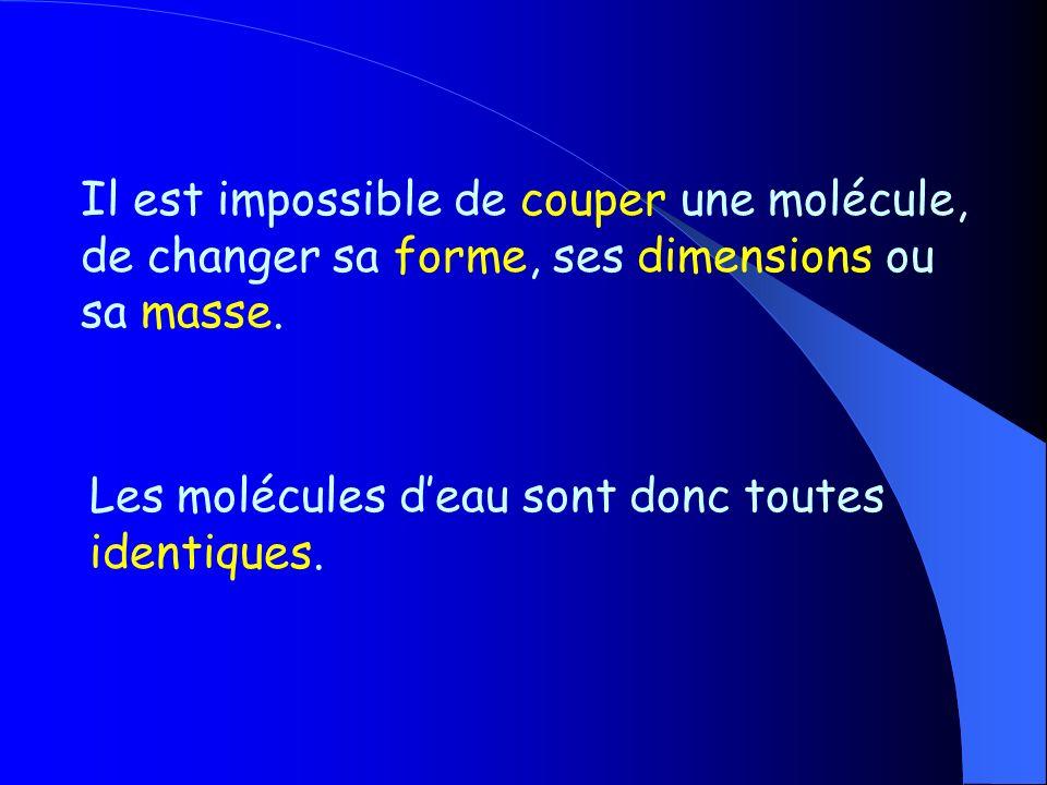 Il est impossible de couper une molécule, de changer sa forme, ses dimensions ou sa masse.