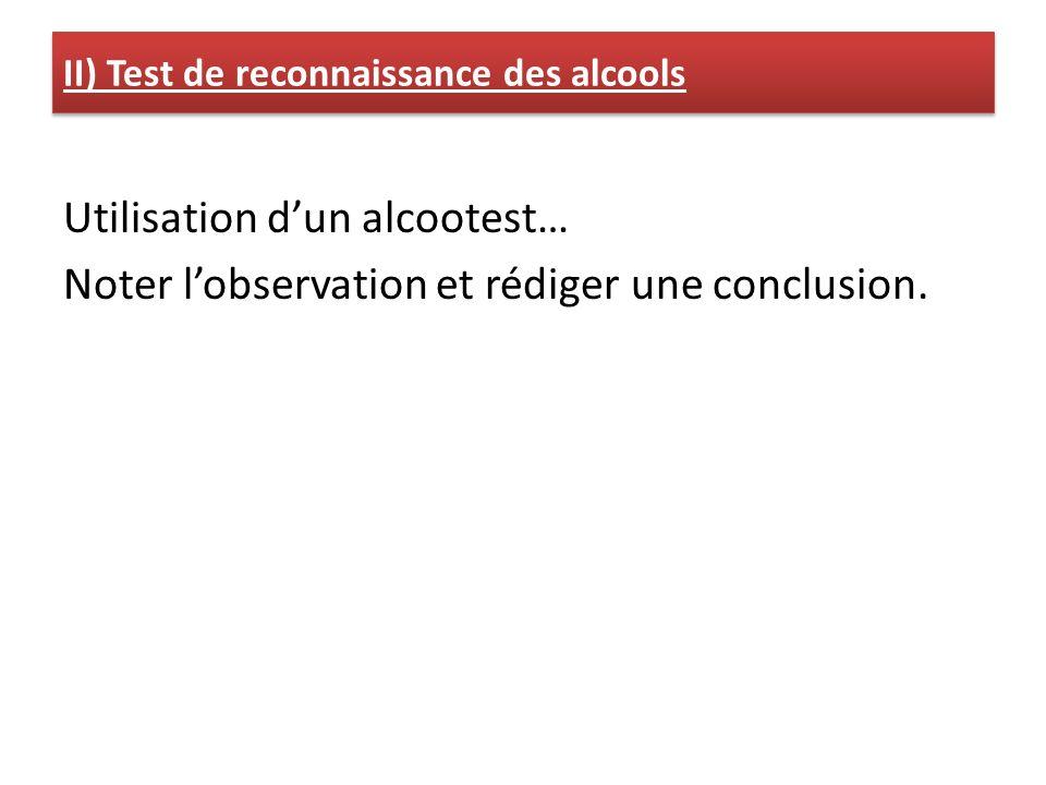 Utilisation dun alcootest… Noter lobservation et rédiger une conclusion. II) Test de reconnaissance des alcools