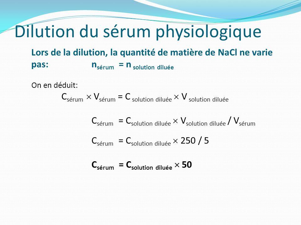 Dilution du sérum physiologique Lors de la dilution, la quantité de matière de NaCl ne varie pas:n sérum = n solution diluée On en déduit: C sérum V s