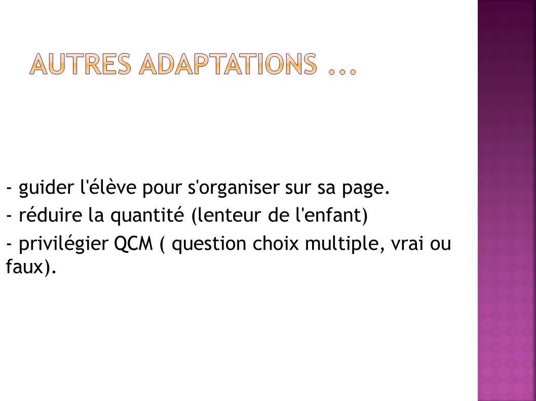 - guider l'élève pour s'organiser sur sa page. - réduire la quantité (lenteur de l'enfant) - privilégier QCM ( question choix multiple, vrai ou faux).