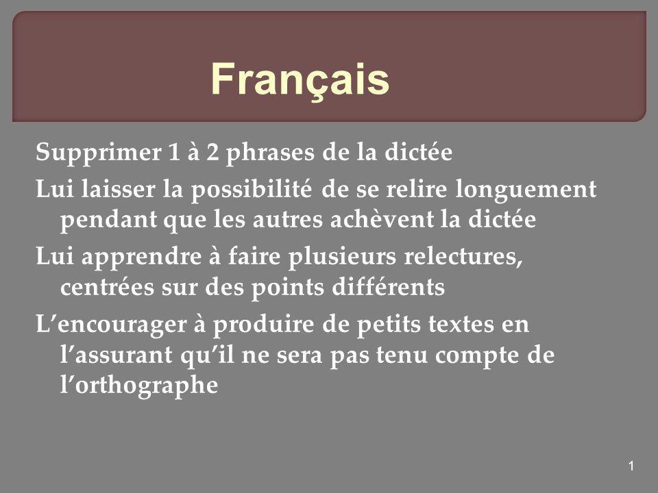 1 Français Supprimer 1 à 2 phrases de la dictée Lui laisser la possibilité de se relire longuement pendant que les autres achèvent la dictée Lui appre