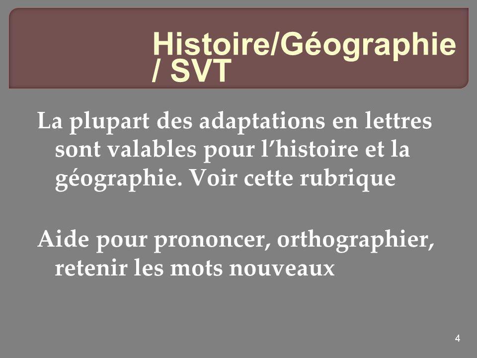 4 Histoire/Géographie / SVT La plupart des adaptations en lettres sont valables pour lhistoire et la géographie. Voir cette rubrique Aide pour prononc