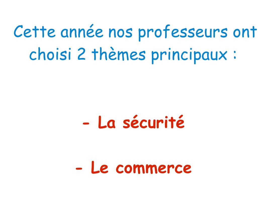 Cette année nos professeurs ont choisi 2 thèmes principaux : - La sécurité - Le commerce