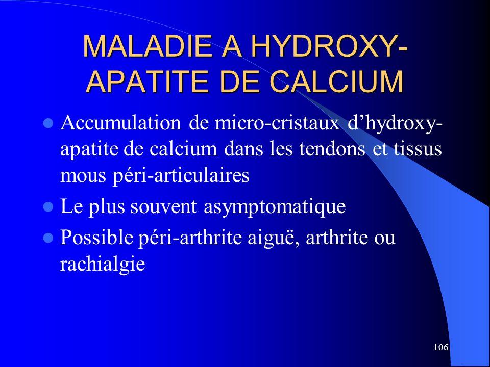106 MALADIE A HYDROXY- APATITE DE CALCIUM Accumulation de micro-cristaux dhydroxy- apatite de calcium dans les tendons et tissus mous péri-articulaire