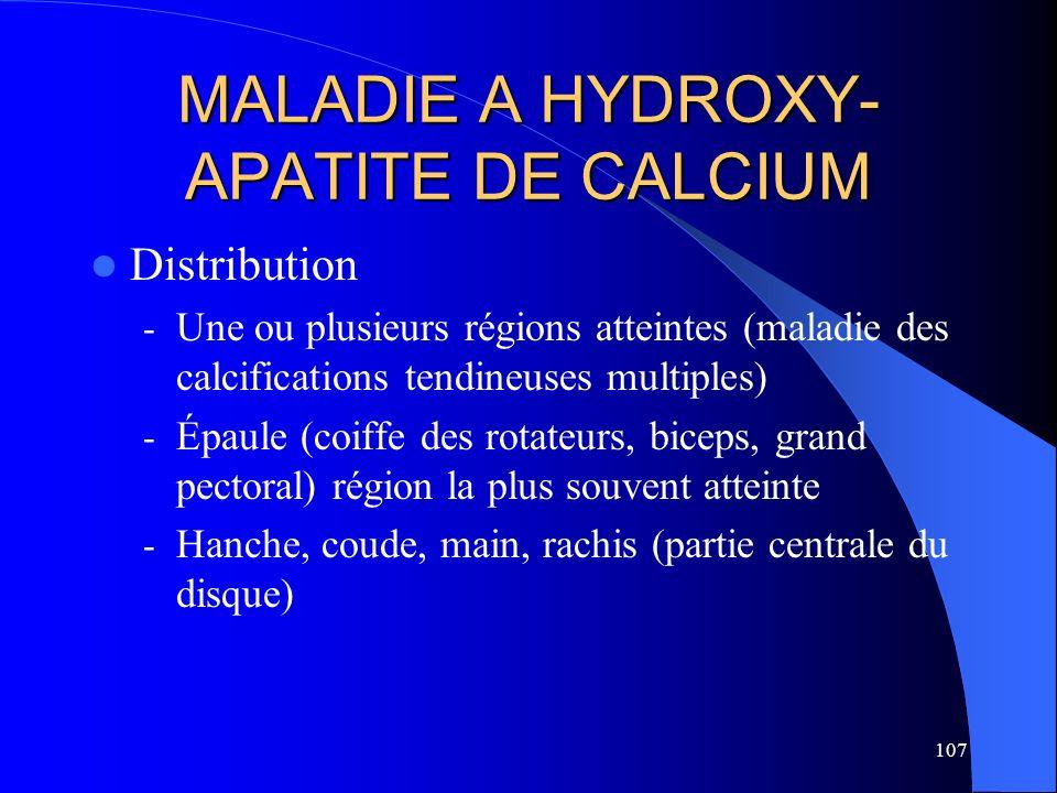 107 MALADIE A HYDROXY- APATITE DE CALCIUM Distribution - Une ou plusieurs régions atteintes (maladie des calcifications tendineuses multiples) - Épaul
