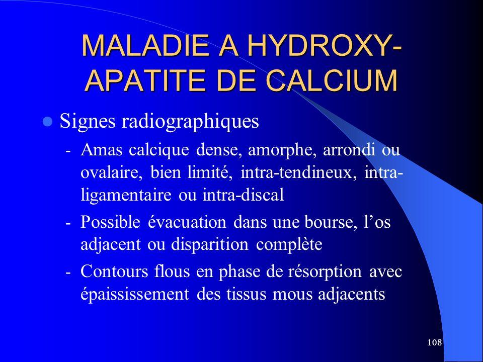 108 MALADIE A HYDROXY- APATITE DE CALCIUM Signes radiographiques - Amas calcique dense, amorphe, arrondi ou ovalaire, bien limité, intra-tendineux, in