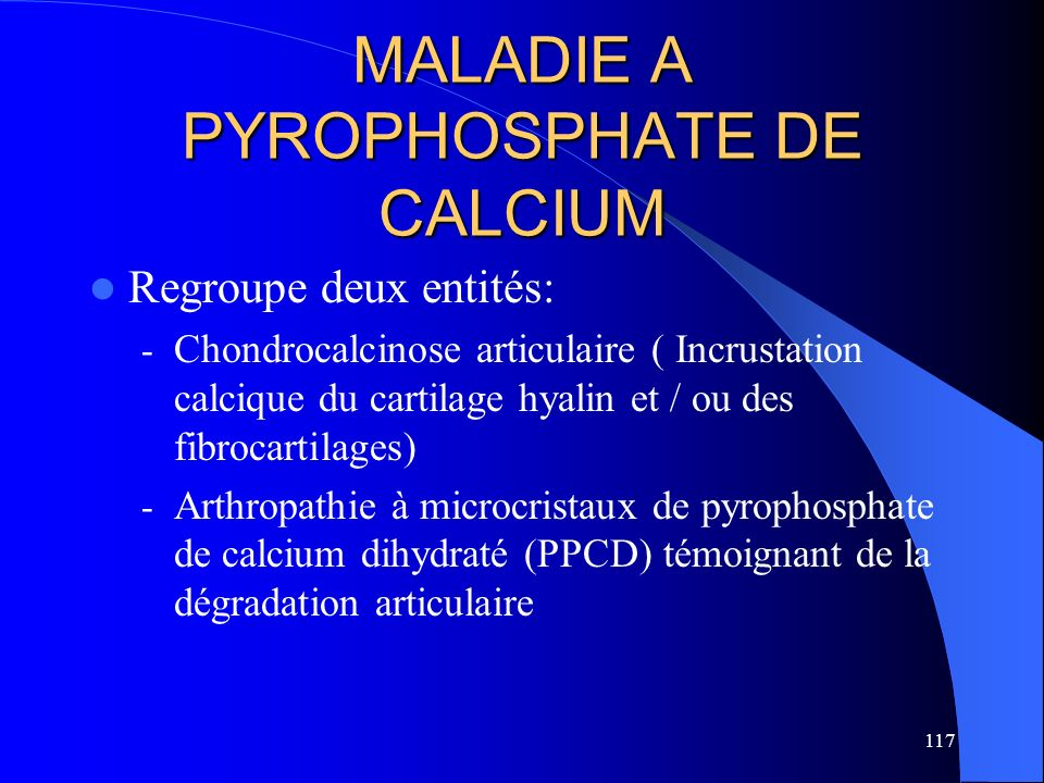 117 MALADIE A PYROPHOSPHATE DE CALCIUM Regroupe deux entités: - Chondrocalcinose articulaire ( Incrustation calcique du cartilage hyalin et / ou des f