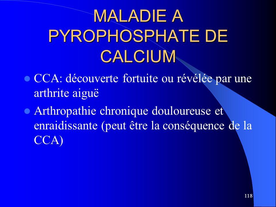 118 MALADIE A PYROPHOSPHATE DE CALCIUM CCA: découverte fortuite ou révélée par une arthrite aiguë Arthropathie chronique douloureuse et enraidissante