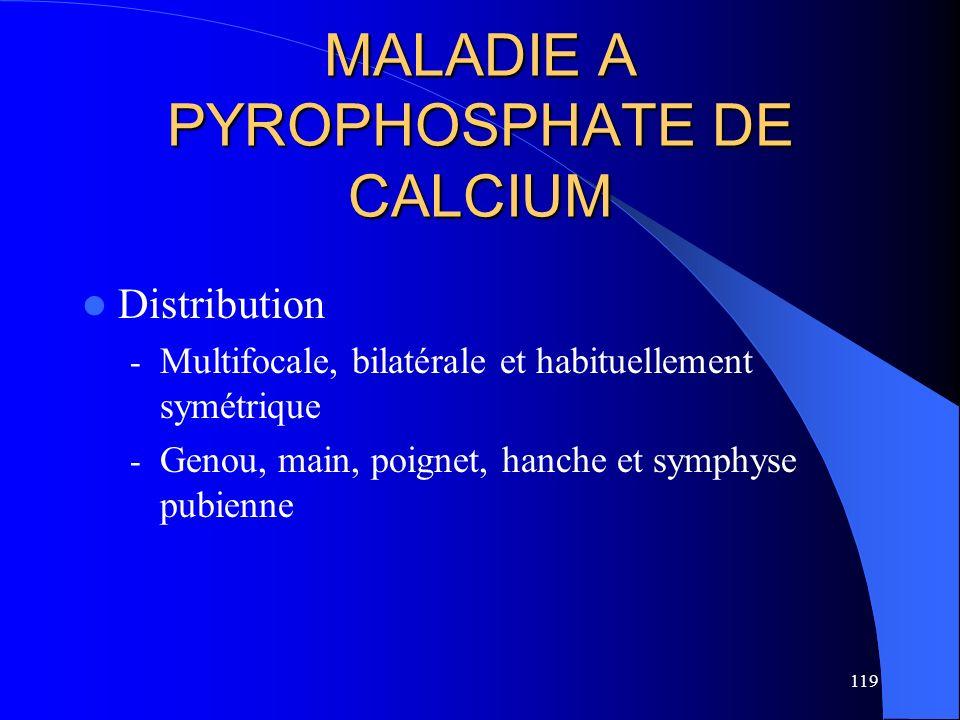 119 MALADIE A PYROPHOSPHATE DE CALCIUM Distribution - Multifocale, bilatérale et habituellement symétrique - Genou, main, poignet, hanche et symphyse