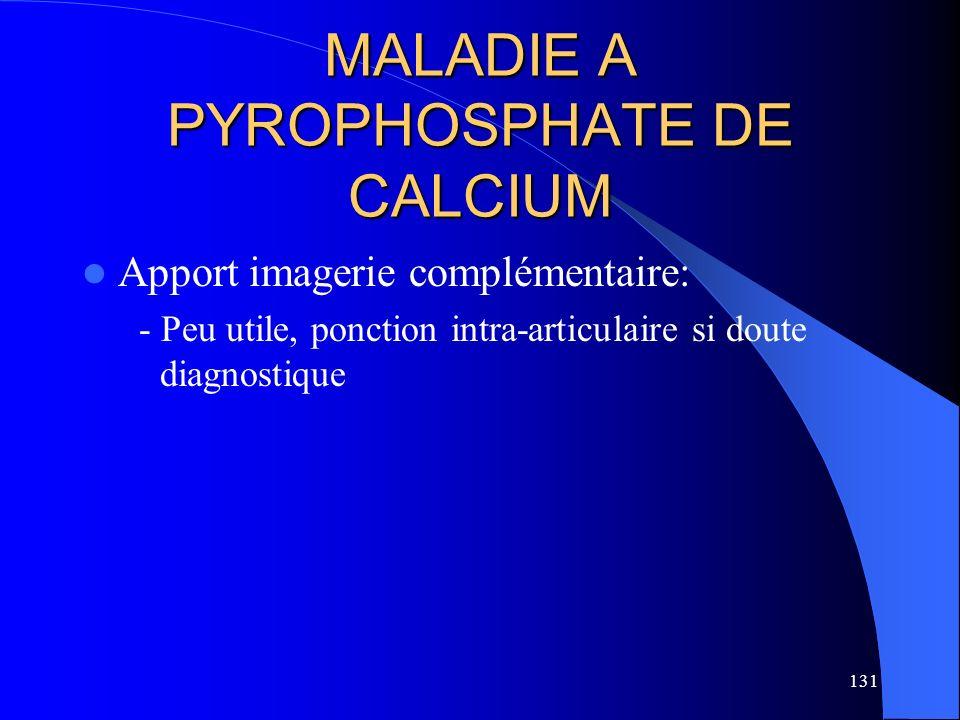 131 MALADIE A PYROPHOSPHATE DE CALCIUM Apport imagerie complémentaire: - Peu utile, ponction intra-articulaire si doute diagnostique