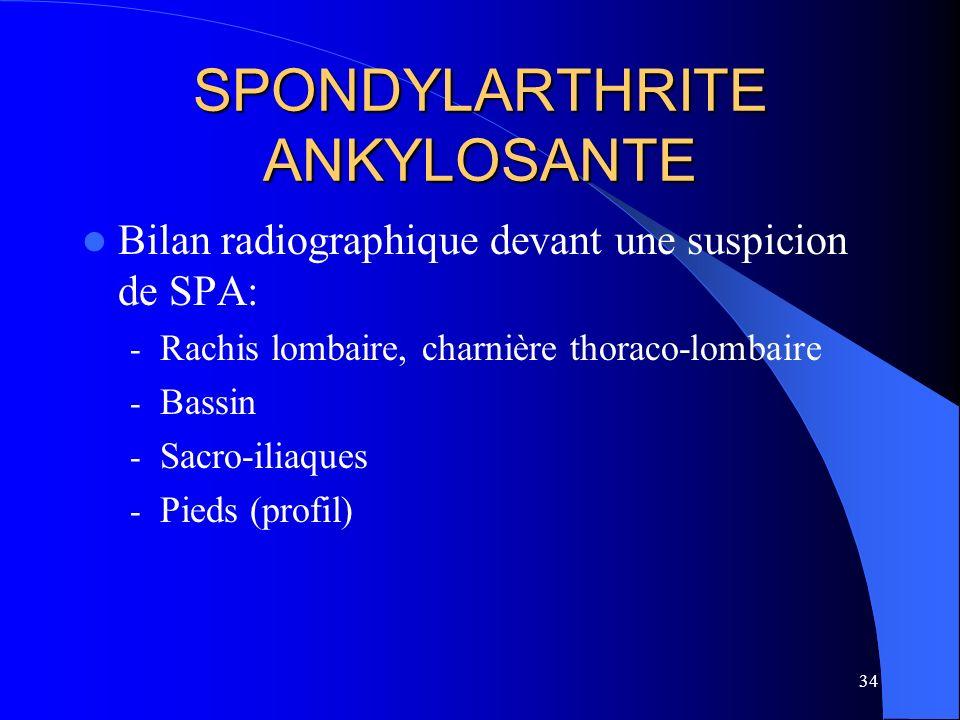 34 SPONDYLARTHRITE ANKYLOSANTE Bilan radiographique devant une suspicion de SPA: - Rachis lombaire, charnière thoraco-lombaire - Bassin - Sacro-iliaqu