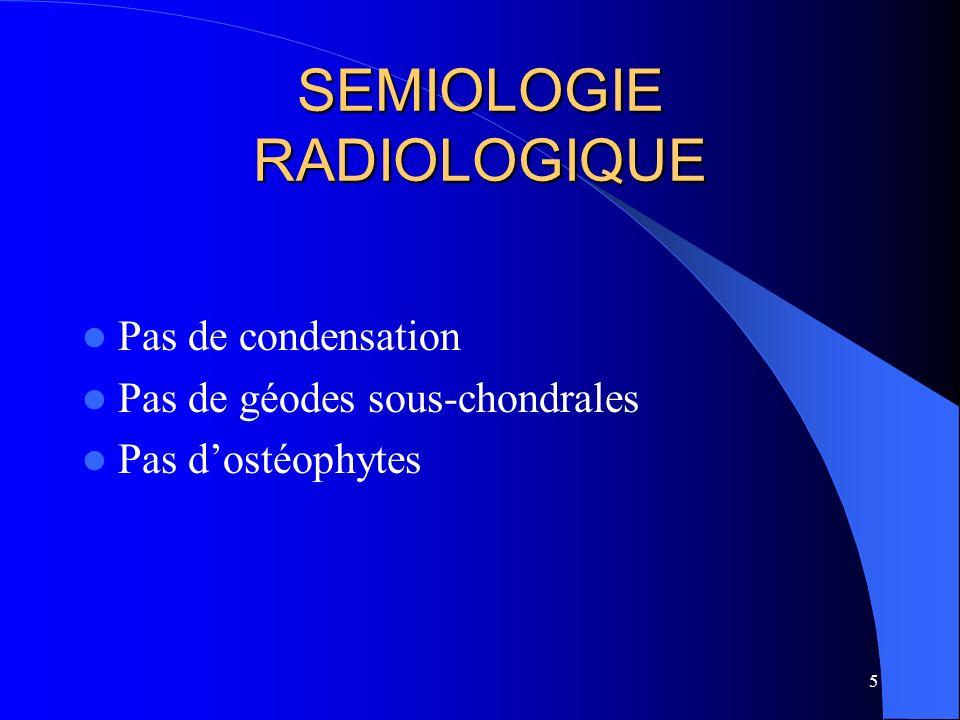 5 SEMIOLOGIE RADIOLOGIQUE Pas de condensation Pas de géodes sous-chondrales Pas dostéophytes