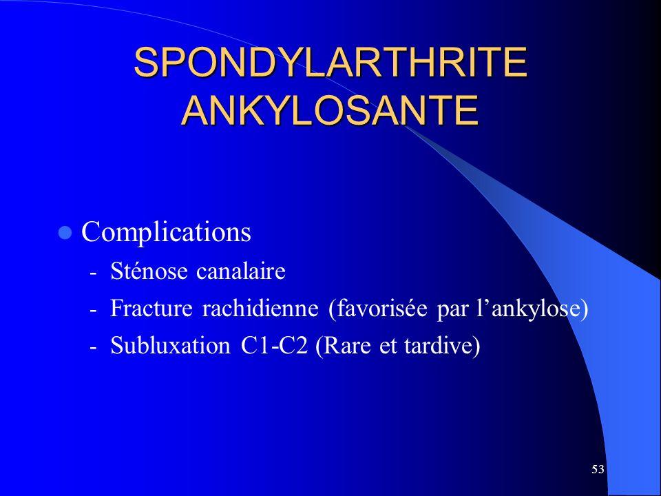 53 SPONDYLARTHRITE ANKYLOSANTE Complications - Sténose canalaire - Fracture rachidienne (favorisée par lankylose) - Subluxation C1-C2 (Rare et tardive