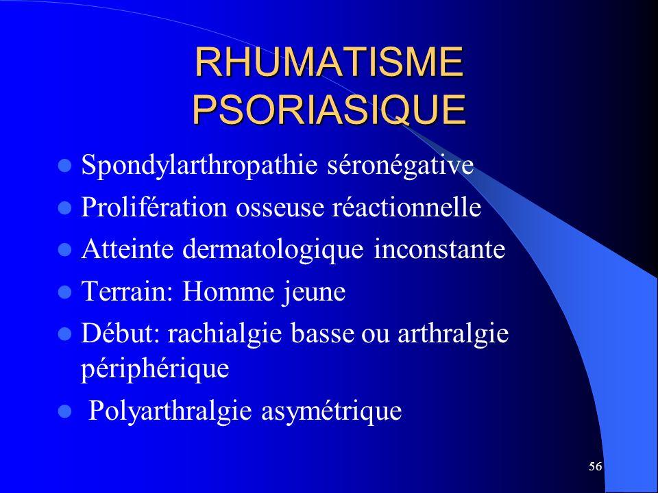 56 RHUMATISME PSORIASIQUE Spondylarthropathie séronégative Prolifération osseuse réactionnelle Atteinte dermatologique inconstante Terrain: Homme jeun