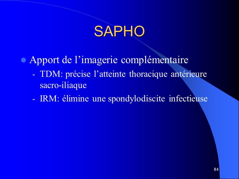 84 SAPHO Apport de limagerie complémentaire - TDM: précise latteinte thoracique antérieure sacro-iliaque - IRM: élimine une spondylodiscite infectieus