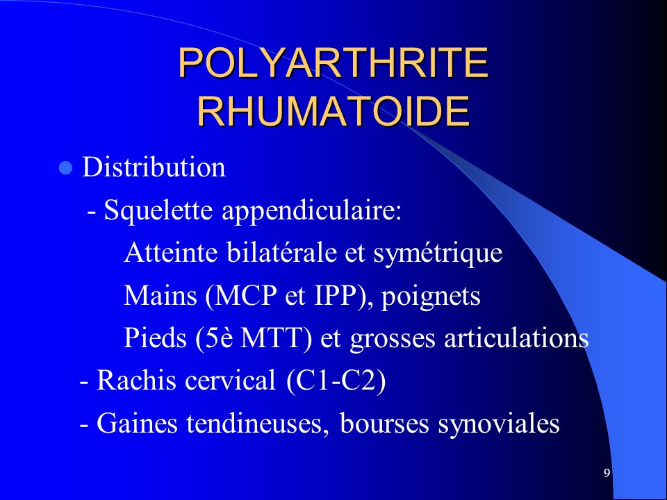 9 POLYARTHRITE RHUMATOIDE Distribution - Squelette appendiculaire: Atteinte bilatérale et symétrique Mains (MCP et IPP), poignets Pieds (5è MTT) et gr
