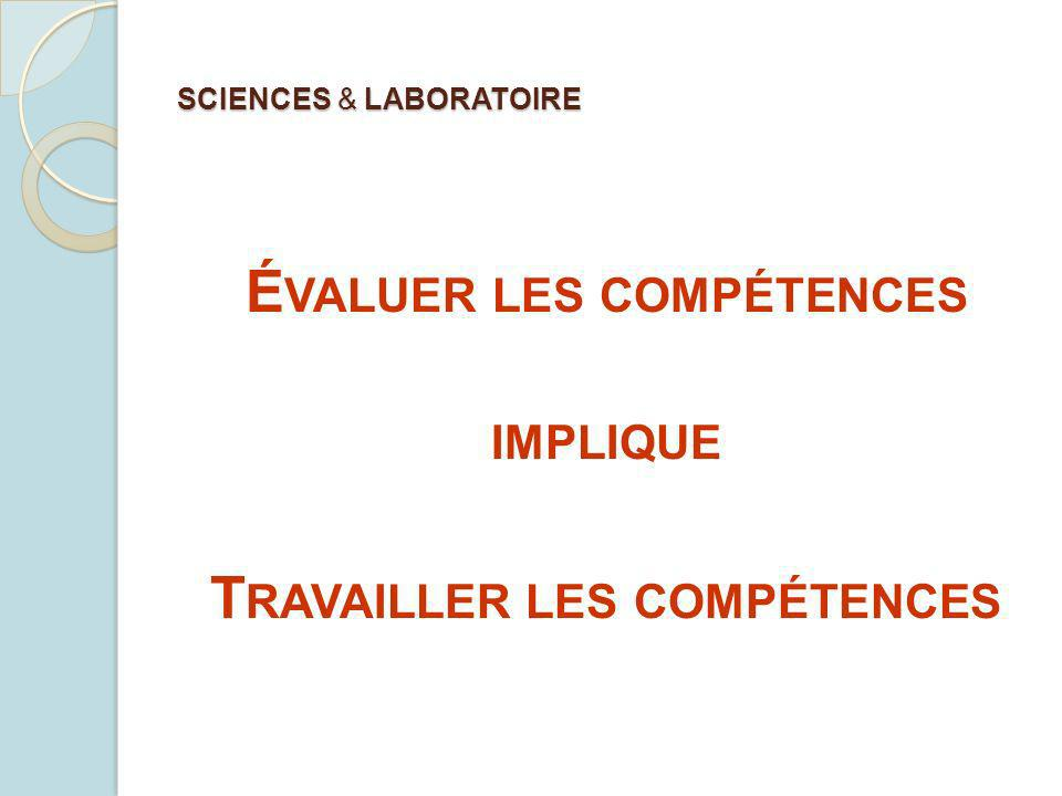 SCIENCES & LABORATOIRE É VALUER LES COMPÉTENCES IMPLIQUE T RAVAILLER LES COMPÉTENCES