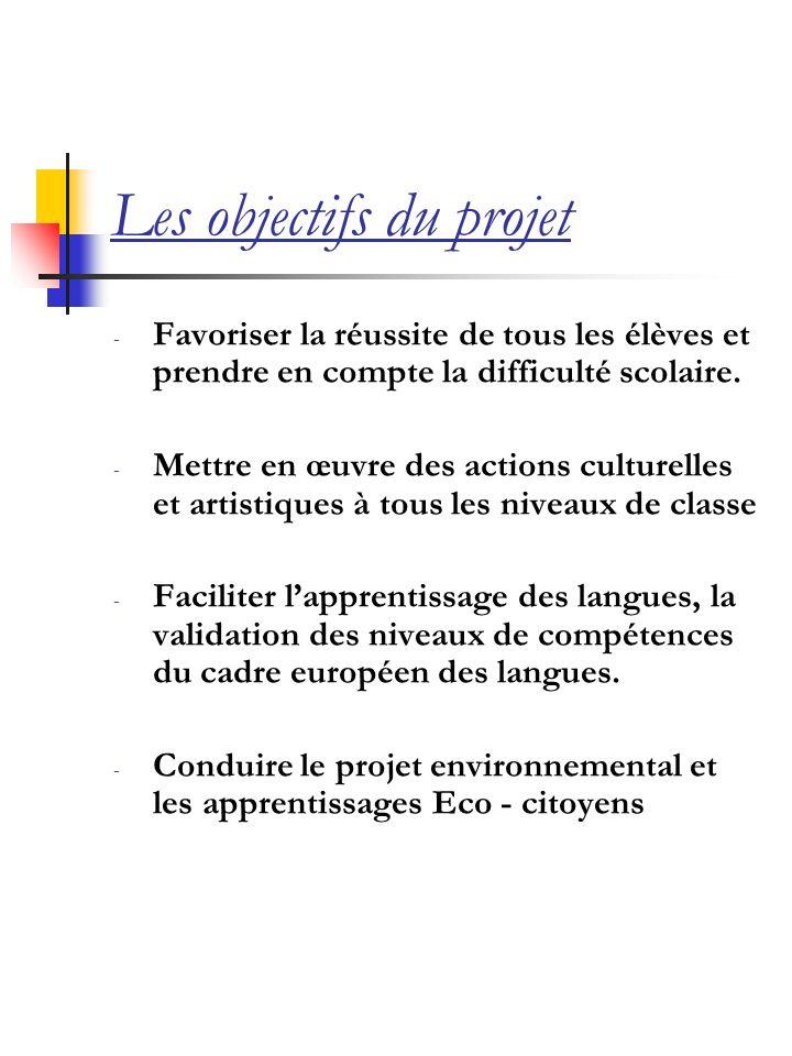 Les objectifs du projet - Favoriser la réussite de tous les élèves et prendre en compte la difficulté scolaire. - Mettre en œuvre des actions culturel