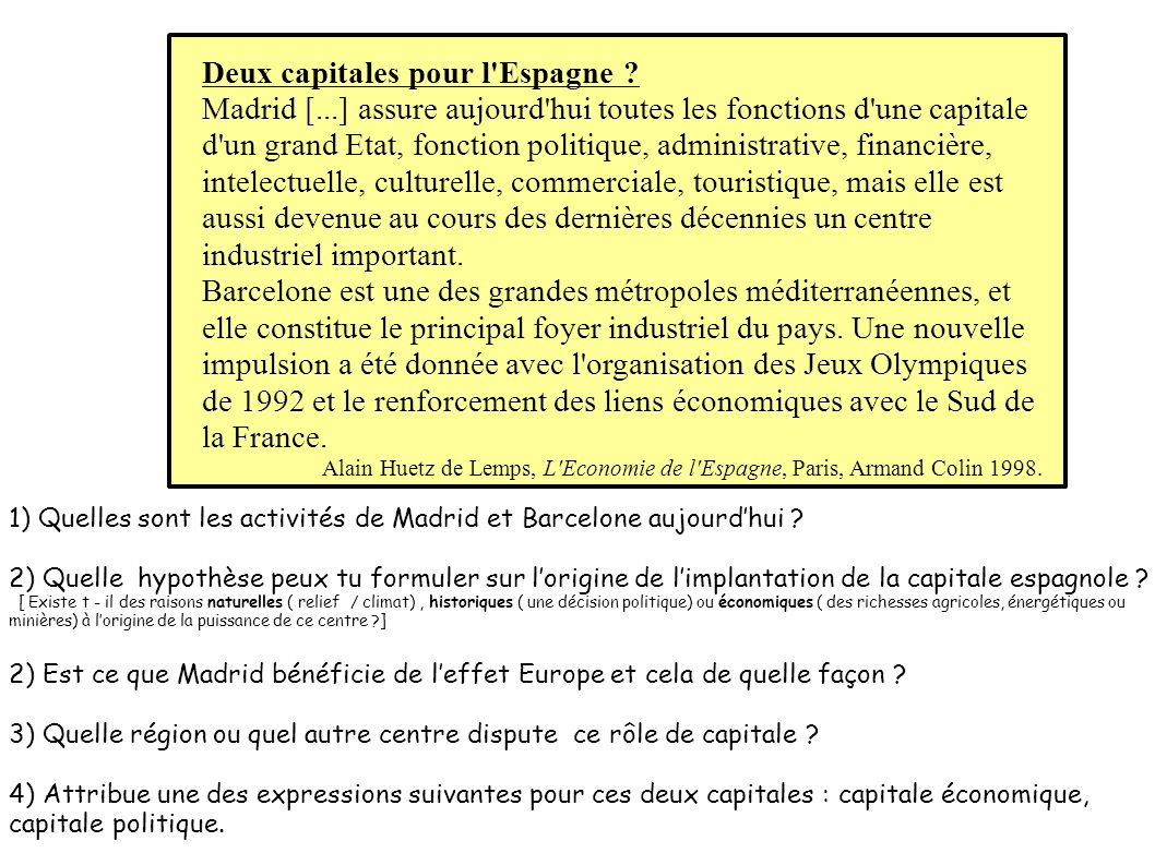 Deux capitales pour l'Espagne ? Madrid [...] assure aujourd'hui toutes les fonctions d'une capitale d'un grand Etat, fonction politique, administrativ