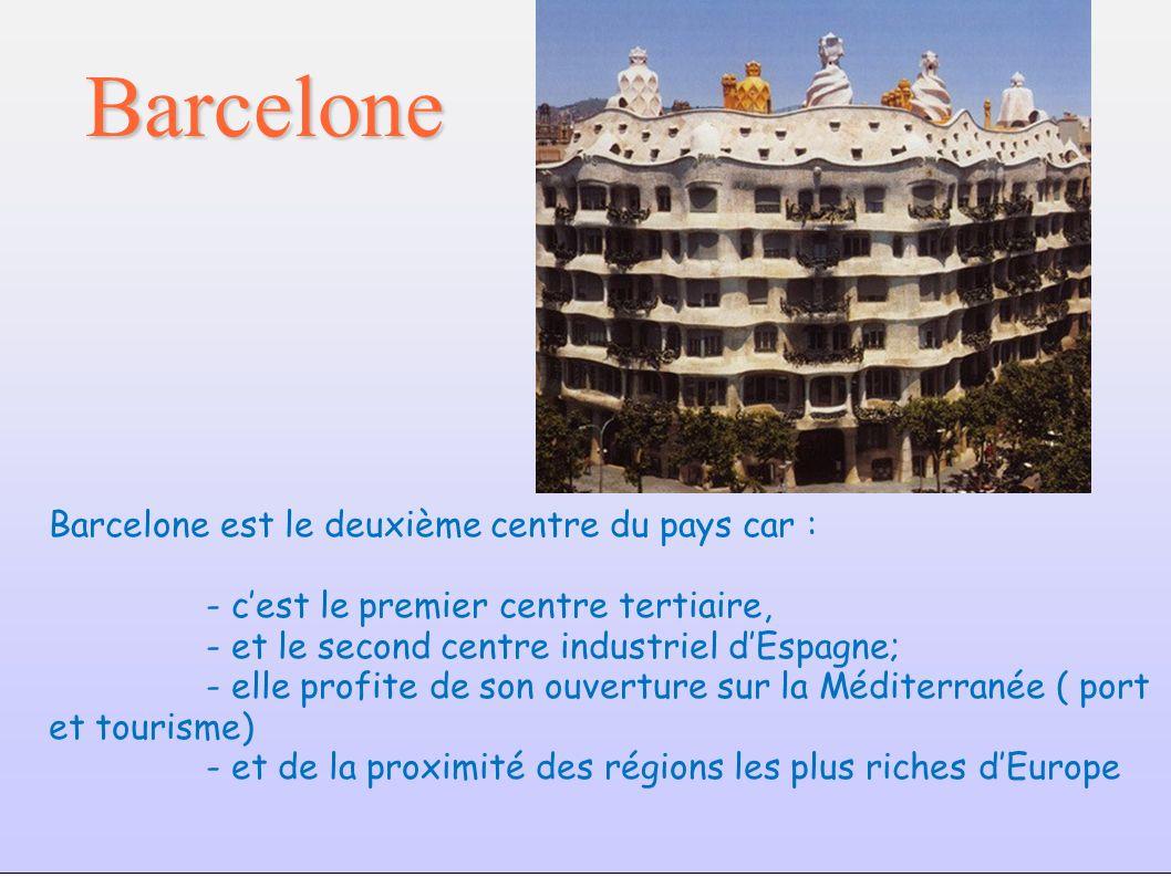 Barcelone Barcelone est le deuxième centre du pays car : - cest le premier centre tertiaire, - et le second centre industriel dEspagne; - elle profite