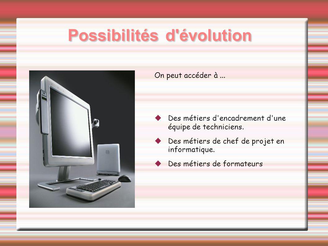Possibilités d'évolution On peut accéder à... Des métiers d'encadrement d'une équipe de techniciens. Des métiers de chef de projet en informatique. De