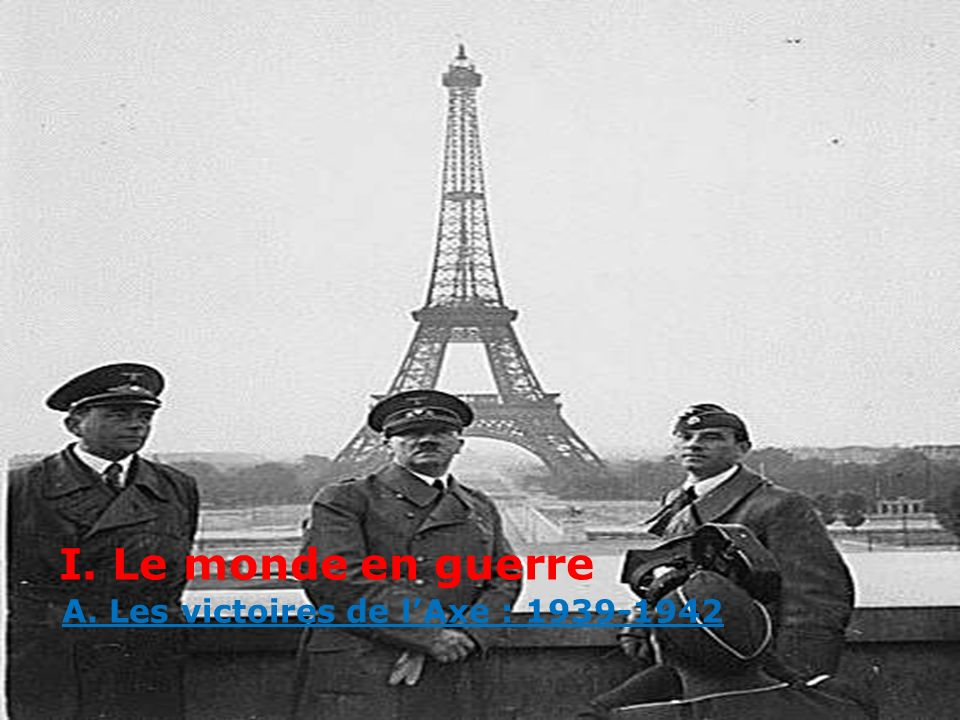 I. Le monde en guerre A. Les victoires de lAxe : 1939-1942