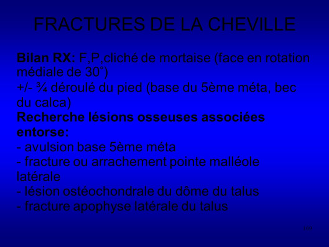 109 FRACTURES DE LA CHEVILLE Bilan RX: F,P,cliché de mortaise (face en rotation médiale de 30°) +/- ¾ déroulé du pied (base du 5ème méta, bec du calca) Recherche lésions osseuses associées entorse: - avulsion base 5ème méta - fracture ou arrachement pointe malléole latérale - lésion ostéochondrale du dôme du talus - fracture apophyse latérale du talus