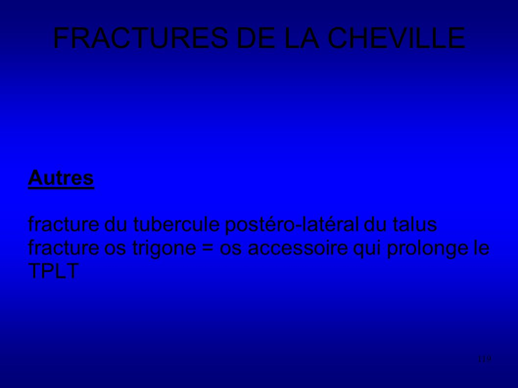 119 FRACTURES DE LA CHEVILLE Autres fracture du tubercule postéro-latéral du talus fracture os trigone = os accessoire qui prolonge le TPLT
