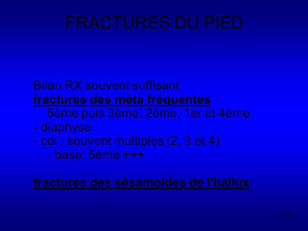 126 FRACTURES DU PIED Bilan RX souvent suffisant fractures des méta fréquentes 5ème puis 3ème, 2ème, 1er et 4ème - diaphyse - col : souvent multiples (2, 3 et 4) - base: 5ème +++ fractures des sésamoides de l hallux
