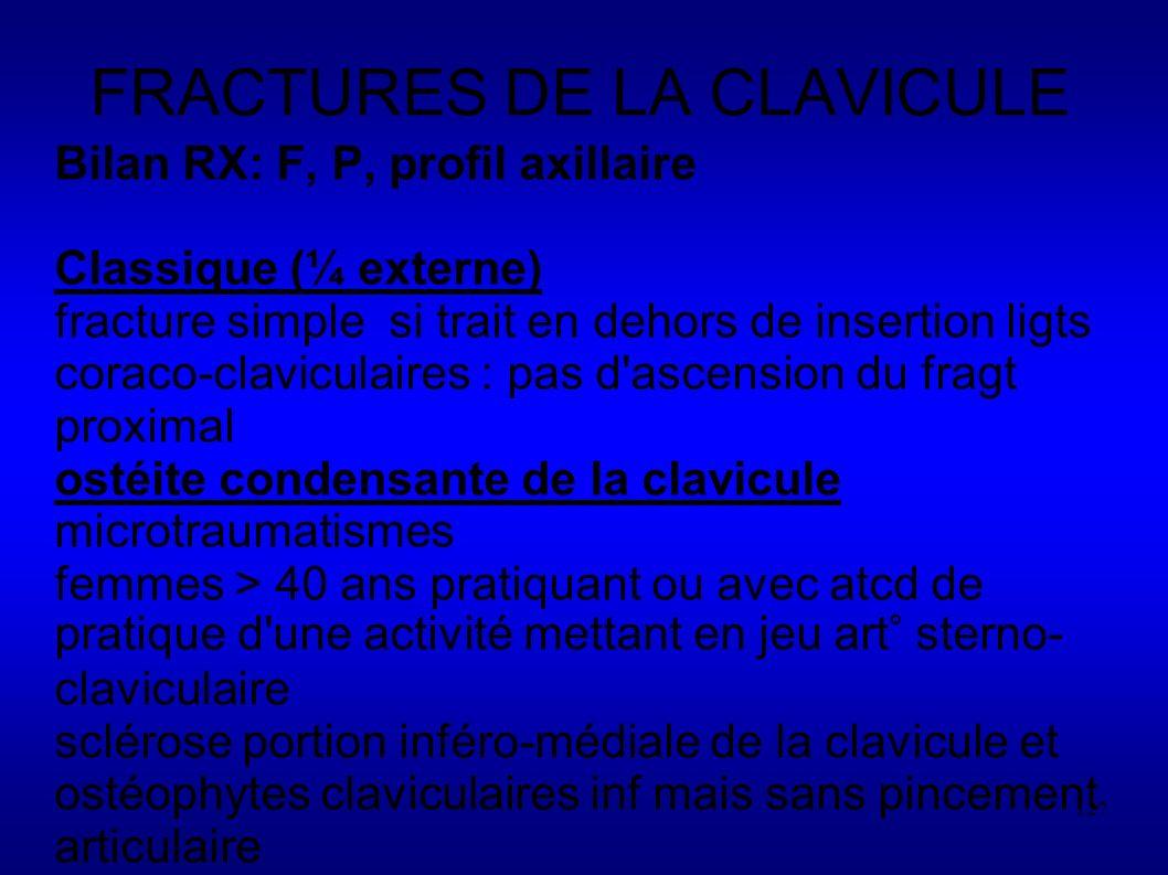127 FRACTURES DE LA CLAVICULE Bilan RX: F, P, profil axillaire Classique (¼ externe) fracture simple si trait en dehors de insertion ligts coraco-claviculaires : pas d ascension du fragt proximal ostéite condensante de la clavicule microtraumatismes femmes > 40 ans pratiquant ou avec atcd de pratique d une activité mettant en jeu art° sterno- claviculaire sclérose portion inféro-médiale de la clavicule et ostéophytes claviculaires inf mais sans pincement articulaire